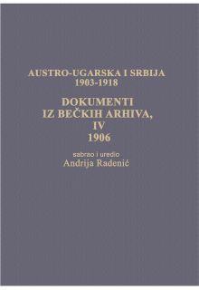 AUSTRO-UGARSKA I SRBIJA  1903-1918 DOKUMENTI IZ BEČKIH ARHIVA IV 1906.